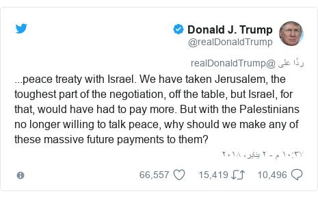 تويتر رسالة بعث بها @realDonaldTrump: ...peace treaty with Israel. We have taken Jerusalem, the toughest part of the negotiation, off the table, but Israel, for that, would have had to pay more. But with the Palestinians no longer willing to talk peace, why should we make any of these massive future payments to them?