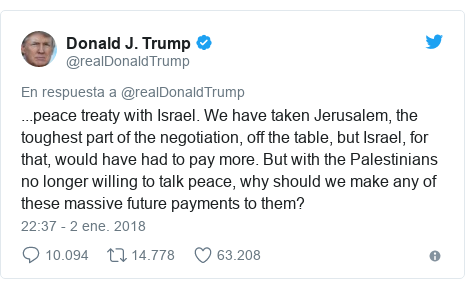Publicación de Twitter por @realDonaldTrump: ...peace treaty with Israel. We have taken Jerusalem, the toughest part of the negotiation, off the table, but Israel, for that, would have had to pay more. But with the Palestinians no longer willing to talk peace, why should we make any of these massive future payments to them?