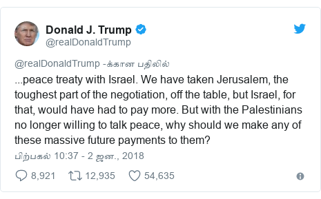 டுவிட்டர் இவரது பதிவு @realDonaldTrump: ...peace treaty with Israel. We have taken Jerusalem, the toughest part of the negotiation, off the table, but Israel, for that, would have had to pay more. But with the Palestinians no longer willing to talk peace, why should we make any of these massive future payments to them?