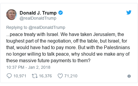 Twitter post by @realDonaldTrump: ...peace treaty with Israel. We have taken Jerusalem, the toughest part of the negotiation, off the table, but Israel, for that, would have had to pay more. But with the Palestinians no longer willing to talk peace, why should we make any of these massive future payments to them?