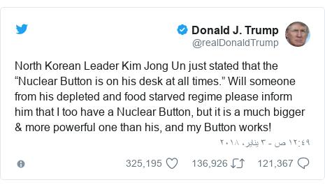 "تويتر رسالة بعث بها @realDonaldTrump: North Korean Leader Kim Jong Un just stated that the ""Nuclear Button is on his desk at all times."" Will someone from his depleted and food starved regime please inform him that I too have a Nuclear Button, but it is a much bigger & more powerful one than his, and my Button works!"