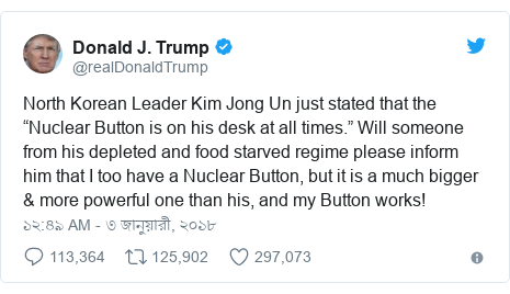 "@realDonaldTrump এর টুইটার পোস্ট: North Korean Leader Kim Jong Un just stated that the ""Nuclear Button is on his desk at all times."" Will someone from his depleted and food starved regime please inform him that I too have a Nuclear Button, but it is a much bigger & more powerful one than his, and my Button works!"
