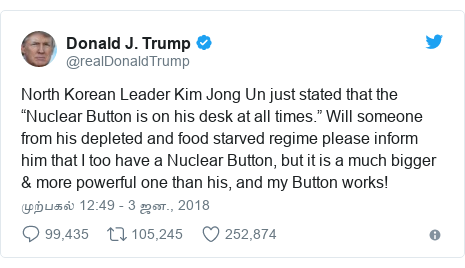 "டுவிட்டர் இவரது பதிவு @realDonaldTrump: North Korean Leader Kim Jong Un just stated that the ""Nuclear Button is on his desk at all times."" Will someone from his depleted and food starved regime please inform him that I too have a Nuclear Button, but it is a much bigger & more powerful one than his, and my Button works!"