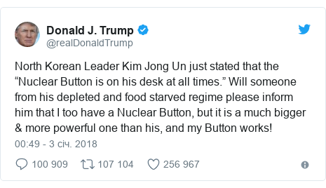 "Twitter допис, автор: @realDonaldTrump: North Korean Leader Kim Jong Un just stated that the ""Nuclear Button is on his desk at all times."" Will someone from his depleted and food starved regime please inform him that I too have a Nuclear Button, but it is a much bigger & more powerful one than his, and my Button works!"