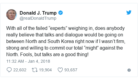 """Twitter post by @realDonaldTrump: With all of the failed """"experts"""" weighing in, does anybody really believe that talks and dialogue would be going on between North and South Korea right now if I wasn't firm, strong and willing to commit our total """"might"""" against the North. Fools, but talks are a good thing!"""