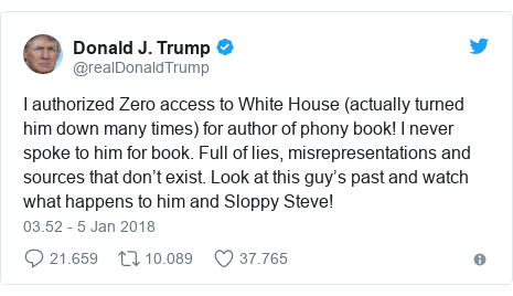 Twitter pesan oleh @realDonaldTrump: I authorized Zero access to White House (actually turned him down many times) for author of phony book! I never spoke to him for book. Full of lies, misrepresentations and sources that don't exist. Look at this guy's past and watch what happens to him and Sloppy Steve!