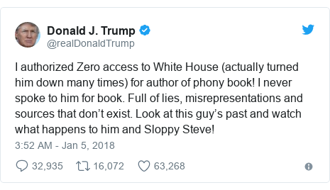 Twitter waxaa daabacay @realDonaldTrump: I authorized Zero access to White House (actually turned him down many times) for author of phony book! I never spoke to him for book. Full of lies, misrepresentations and sources that don't exist. Look at this guy's past and watch what happens to him and Sloppy Steve!