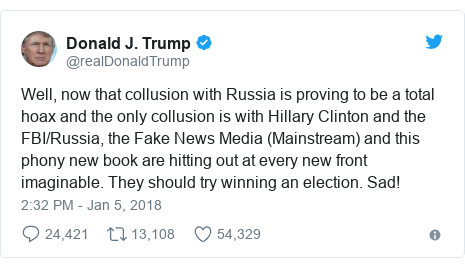 Twitter post by @realDonaldTrump: Well, now that collusion with Russia is proving to be a total hoax and the only collusion is with Hillary Clinton and the FBI/Russia, the Fake News Media (Mainstream) and this phony new book are hitting out at every new front imaginable. They should try winning an election. Sad!