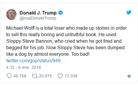 Publicación de Twitter por @realDonaldTrump: Michael Wolff is a total loser who made up stories in order to sell this really boring and untruthful book. He used Sloppy Steve Bannon, who cried when he got fired and begged for his job. Now Sloppy Steve has been dumped like a dog by almost everyone. Too bad!