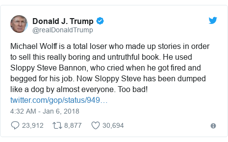 Twitter post by @realDonaldTrump: Michael Wolff is a total loser who made up stories in order to sell this really boring and untruthful book. He used Sloppy Steve Bannon, who cried when he got fired and begged for his job. Now Sloppy Steve has been dumped like a dog by almost everyone. Too bad!