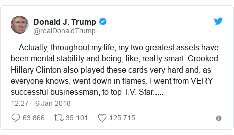 Twitter pesan oleh @realDonaldTrump: ....Actually, throughout my life, my two greatest assets have been mental stability and being, like, really smart. Crooked Hillary Clinton also played these cards very hard and, as everyone knows, went down in flames. I went from VERY successful businessman, to top T.V. Star.....