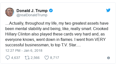 Twitter post by @realDonaldTrump: ....Actually, throughout my life, my two greatest assets have been mental stability and being, like, really smart. Crooked Hillary Clinton also played these cards very hard and, as everyone knows, went down in flames. I went from VERY successful businessman, to top T.V. Star.....