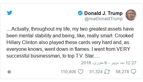 ٹوئٹر پوسٹس @realDonaldTrump کے حساب سے: ....Actually, throughout my life, my two greatest assets have been mental stability and being, like, really smart. Crooked Hillary Clinton also played these cards very hard and, as everyone knows, went down in flames. I went from VERY successful businessman, to top T.V. Star.....