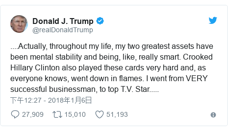 Twitter 用户名 @realDonaldTrump: ....Actually, throughout my life, my two greatest assets have been mental stability and being, like, really smart. Crooked Hillary Clinton also played these cards very hard and, as everyone knows, went down in flames. I went from VERY successful businessman, to top T.V. Star.....