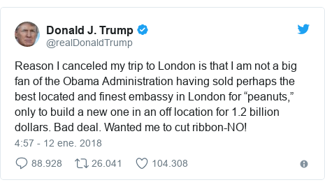 """Publicación de Twitter por @realDonaldTrump: Reason I canceled my trip to London is that I am not a big fan of the Obama Administration having sold perhaps the best located and finest embassy in London for """"peanuts,"""" only to build a new one in an off location for 1.2 billion dollars. Bad deal. Wanted me to cut ribbon-NO!"""