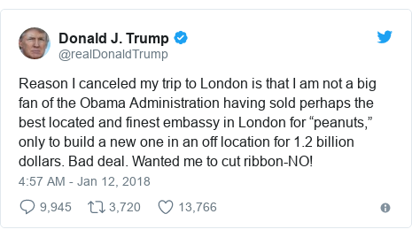 "Twitter post by @realDonaldTrump: Reason I canceled my trip to London is that I am not a big fan of the Obama Administration having sold perhaps the best located and finest embassy in London for ""peanuts,"" only to build a new one in an off location for 1.2 billion dollars. Bad deal. Wanted me to cut ribbon-NO!"