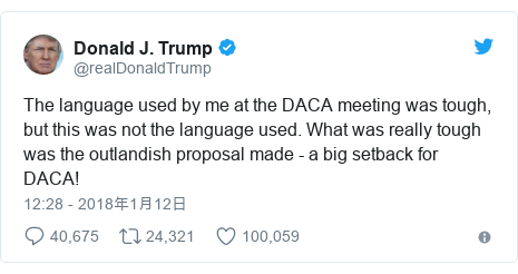 Twitter post by @realDonaldTrump: The language used by me at the DACA meeting was tough, but this was not the language used. What was really tough was the outlandish proposal made - a big setback for DACA!