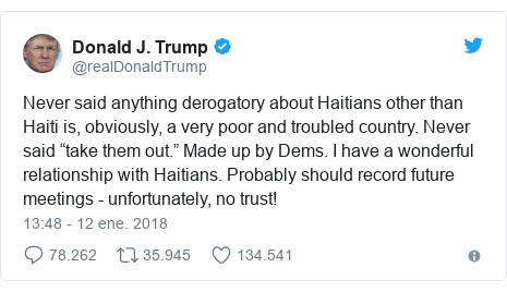 """Publicación de Twitter por @realDonaldTrump: Never said anything derogatory about Haitians other than Haiti is, obviously, a very poor and troubled country. Never said """"take them out."""" Made up by Dems. I have a wonderful relationship with Haitians. Probably should record future meetings - unfortunately, no trust!"""