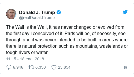 Publicación de Twitter por @realDonaldTrump: The Wall is the Wall, it has never changed or evolved from the first day I conceived of it. Parts will be, of necessity, see through and it was never intended to be built in areas where there is natural protection such as mountains, wastelands or tough rivers or water.....