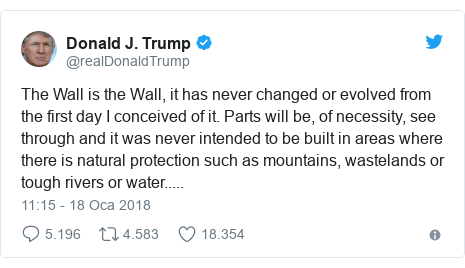 @realDonaldTrump tarafından yapılan Twitter paylaşımı: The Wall is the Wall, it has never changed or evolved from the first day I conceived of it. Parts will be, of necessity, see through and it was never intended to be built in areas where there is natural protection such as mountains, wastelands or tough rivers or water.....