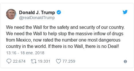 Publicación de Twitter por @realDonaldTrump: We need the Wall for the safety and security of our country. We need the Wall to help stop the massive inflow of drugs from Mexico, now rated the number one most dangerous country in the world. If there is no Wall, there is no Deal!