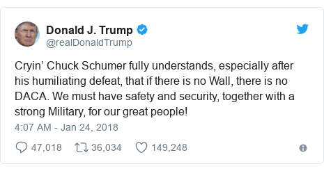 Twitter post by @realDonaldTrump: Cryin' Chuck Schumer fully understands, especially after his humiliating defeat, that if there is no Wall, there is no DACA. We must have safety and security, together with a strong Military, for our great people!