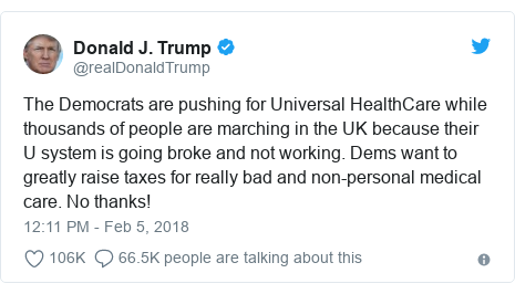 Twitter post by @realDonaldTrump: The Democrats are pushing for Universal HealthCare while thousands of people are marching in the UK because their U system is going broke and not working. Dems want to greatly raise taxes for really bad and non-personal medical care. No thanks!