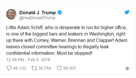 Twitter post by @realDonaldTrump: Little Adam Schiff, who is desperate to run for higher office, is one of the biggest liars and leakers in Washington, right up there with Comey, Warner, Brennan and Clapper! Adam leaves closed committee hearings to illegally leak confidential information. Must be stopped!