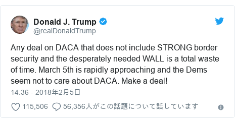 Twitter post by @realDonaldTrump: Any deal on DACA that does not include STRONG border security and the desperately needed WALL is a total waste of time. March 5th is rapidly approaching and the Dems seem not to care about DACA. Make a deal!