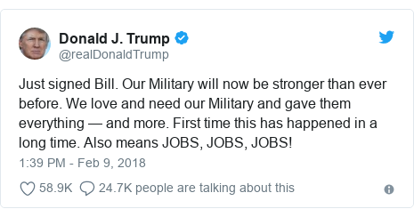 Twitter post by @realDonaldTrump: Just signed Bill. Our Military will now be stronger than ever before. We love and need our Military and gave them everything — and more. First time this has happened in a long time. Also means JOBS, JOBS, JOBS!