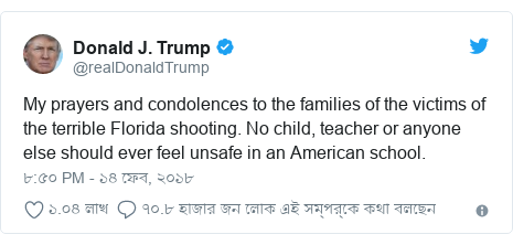 @realDonaldTrump এর টুইটার পোস্ট: My prayers and condolences to the families of the victims of the terrible Florida shooting. No child, teacher or anyone else should ever feel unsafe in an American school.