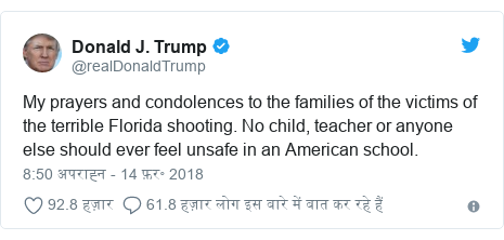 ट्विटर पोस्ट @realDonaldTrump: My prayers and condolences to the families of the victims of the terrible Florida shooting. No child, teacher or anyone else should ever feel unsafe in an American school.