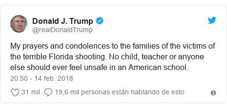 Publicación de Twitter por @realDonaldTrump: My prayers and condolences to the families of the victims of the terrible Florida shooting. No child, teacher or anyone else should ever feel unsafe in an American school.