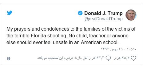 پست توییتر از @realDonaldTrump: My prayers and condolences to the families of the victims of the terrible Florida shooting. No child, teacher or anyone else should ever feel unsafe in an American school.