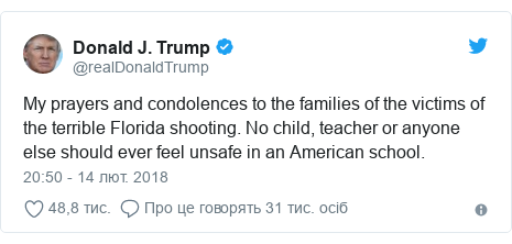Twitter допис, автор: @realDonaldTrump: My prayers and condolences to the families of the victims of the terrible Florida shooting. No child, teacher or anyone else should ever feel unsafe in an American school.