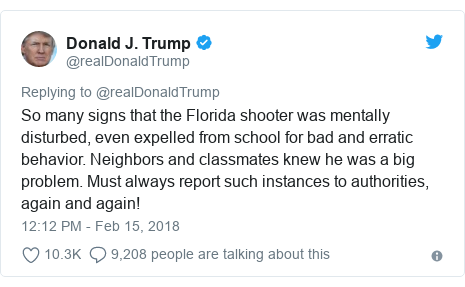 Twitter post by @realDonaldTrump: So many signs that the Florida shooter was mentally disturbed, even expelled from school for bad and erratic behavior. Neighbors and classmates knew he was a big problem. Must always report such instances to authorities, again and again!