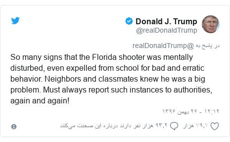 پست توییتر از @realDonaldTrump: So many signs that the Florida shooter was mentally disturbed, even expelled from school for bad and erratic behavior. Neighbors and classmates knew he was a big problem. Must always report such instances to authorities, again and again!