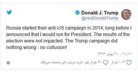 پست توییتر از @realDonaldTrump: Russia started their anti-US campaign in 2014, long before I announced that I would run for President. The results of the election were not impacted. The Trump campaign did nothing wrong - no collusion!