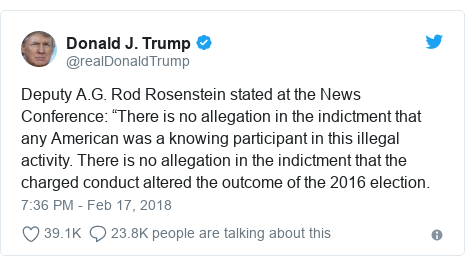 """Twitter post by @realDonaldTrump: Deputy A.G. Rod Rosenstein stated at the News Conference  """"There is no allegation in the indictment that any American was a knowing participant in this illegal activity. There is no allegation in the indictment that the charged conduct altered the outcome of the 2016 election."""