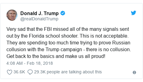 Twitter post by @realDonaldTrump: Very sad that the FBI missed all of the many signals sent out by the Florida school shooter. This is not acceptable. They are spending too much time trying to prove Russian collusion with the Trump campaign - there is no collusion. Get back to the basics and make us all proud!