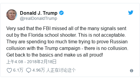 Twitter 用户名 @realDonaldTrump: Very sad that the FBI missed all of the many signals sent out by the Florida school shooter. This is not acceptable. They are spending too much time trying to prove Russian collusion with the Trump campaign - there is no collusion. Get back to the basics and make us all proud!
