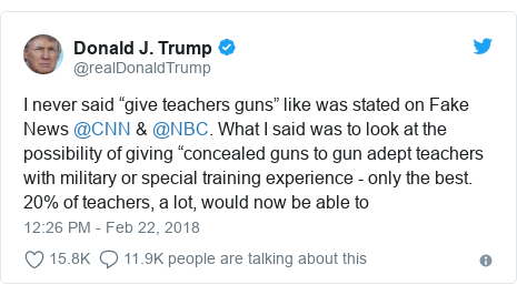 "Twitter post by @realDonaldTrump: I never said ""give teachers guns"" like was stated on Fake News @CNN & @NBC. What I said was to look at the possibility of giving ""concealed guns to gun adept teachers with military or special training experience - only the best. 20% of teachers, a lot, would now be able to"