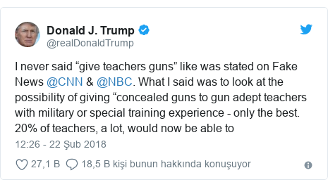 """@realDonaldTrump tarafından yapılan Twitter paylaşımı: I never said """"give teachers guns"""" like was stated on Fake News @CNN & @NBC. What I said was to look at the possibility of giving """"concealed guns to gun adept teachers with military or special training experience - only the best. 20% of teachers, a lot, would now be able to"""