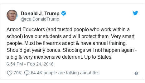 Twitter post by @realDonaldTrump: Armed Educators (and trusted people who work within a school) love our students and will protect them. Very smart people. Must be firearms adept & have annual training. Should get yearly bonus. Shootings will not happen again - a big & very inexpensive deterrent. Up to States.