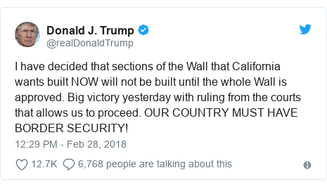 Twitter post by @realDonaldTrump: I have decided that sections of the Wall that California wants built NOW will not be built until the whole Wall is approved. Big victory yesterday with ruling from the courts that allows us to proceed. OUR COUNTRY MUST HAVE BORDER SECURITY!