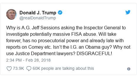 Twitter post by @realDonaldTrump: Why is A.G. Jeff Sessions asking the Inspector General to investigate potentially massive FISA abuse. Will take forever, has no prosecutorial power and already late with reports on Comey etc. Isn't the I.G. an Obama guy? Why not use Justice Department lawyers? DISGRACEFUL!