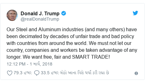 Twitter post by @realDonaldTrump: Our Steel and Aluminum industries (and many others) have been decimated by decades of unfair trade and bad policy with countries from around the world. We must not let our country, companies and workers be taken advantage of any longer. We want free, fair and SMART TRADE!