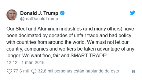 Publicación de Twitter por @realDonaldTrump: Our Steel and Aluminum industries (and many others) have been decimated by decades of unfair trade and bad policy with countries from around the world. We must not let our country, companies and workers be taken advantage of any longer. We want free, fair and SMART TRADE!