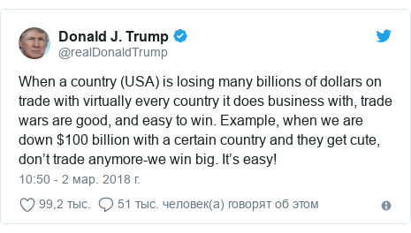 Twitter пост, автор: @realDonaldTrump: When a country (USA) is losing many billions of dollars on trade with virtually every country it does business with, trade wars are good, and easy to win. Example, when we are down $100 billion with a certain country and they get cute, don't trade anymore-we win big. It's easy!
