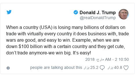 ٹوئٹر پوسٹس @realDonaldTrump کے حساب سے: When a country (USA) is losing many billions of dollars on trade with virtually every country it does business with, trade wars are good, and easy to win. Example, when we are down $100 billion with a certain country and they get cute, don't trade anymore-we win big. It's easy!